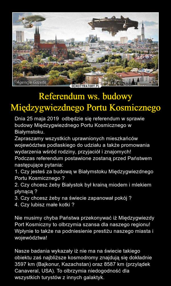 Referendum ws. budowy Międzygwiezdnego Portu Kosmicznego – Dnia 25 maja 2019  odbędzie się referendum w sprawie budowy Międzygwiezdnego Portu Kosmicznego w Białymstoku. Zapraszamy wszystkich uprawnionych mieszkańców województwa podlaskiego do udziału a także promowania wydarzenia wśród rodziny, przyjaciół i znajomych!Podczas referendum postawione zostaną przed Państwem następujące pytania:1. Czy jesteś za budową w Białymstoku Międzygwiezdnego Portu Kosmicznego ?2. Czy chcesz żeby Białystok był krainą miodem i mlekiem płynącą ?3. Czy chcesz żeby na świecie zapanował pokój ? 4. Czy lubisz małe kotki ? Nie musimy chyba Państwa przekonywać iż Międzygwiezdy Port Kosmiczny to olbrzymia szansa dla naszego regionu! Wpłynie to także na podniesienie prestiżu naszego miasta i województwa! Nasze badania wykazały iż nie ma na świecie takiego obiektu zaś najbliższe kosmodromy znajdują się dokładnie 3597 km (Bajkonur, Kazachstan) oraz 8587 km (przylądek Canaveral, USA). To olbrzymia niedogodność dla wszystkich turystów z innych galaktyk.