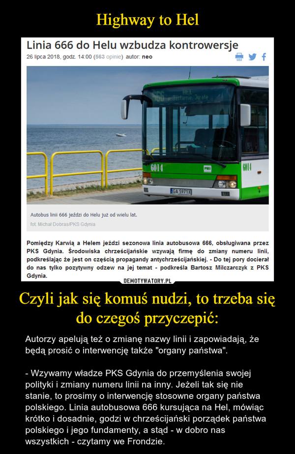 """Czyli jak się komuś nudzi, to trzeba się do czegoś przyczepić: – Autorzy apelują też o zmianę nazwy linii i zapowiadają, że będą prosić o interwencję także """"organy państwa"""".- Wzywamy władze PKS Gdynia do przemyślenia swojej polityki i zmiany numeru linii na inny. Jeżeli tak się nie stanie, to prosimy o interwencję stosowne organy państwa polskiego. Linia autobusowa 666 kursująca na Hel, mówiąc krótko i dosadnie, godzi w chrześcijański porządek państwa polskiego i jego fundamenty, a stąd - w dobro nas wszystkich - czytamy we Frondzie."""