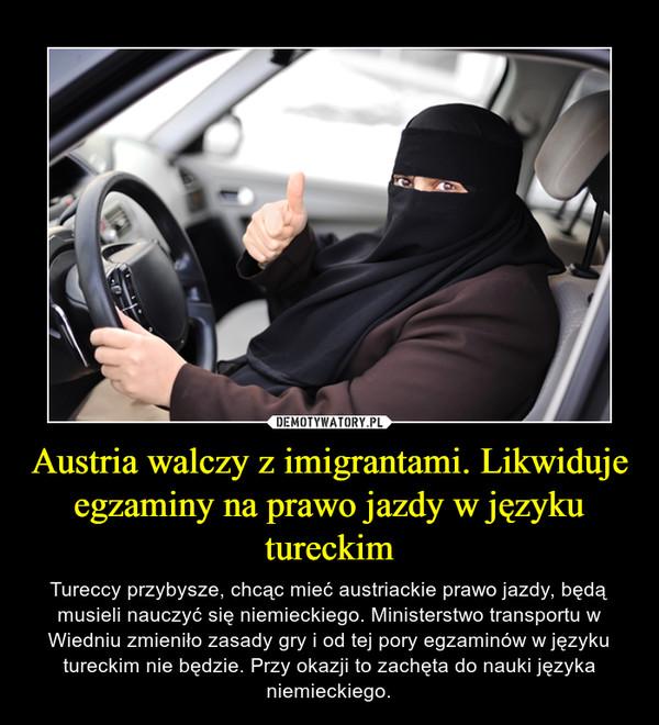 Austria walczy z imigrantami. Likwiduje egzaminy na prawo jazdy w języku tureckim – Tureccy przybysze, chcąc mieć austriackie prawo jazdy, będą musieli nauczyć się niemieckiego. Ministerstwo transportu w Wiedniu zmieniło zasady gry i od tej pory egzaminów w języku tureckim nie będzie. Przy okazji to zachęta do nauki języka niemieckiego.