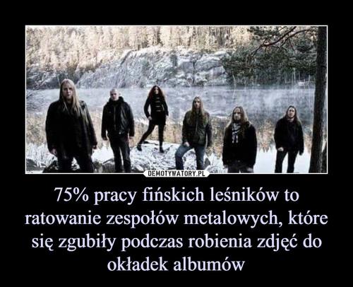75% pracy fińskich leśników to ratowanie zespołów metalowych, które się zgubiły podczas robienia zdjęć do okładek albumów