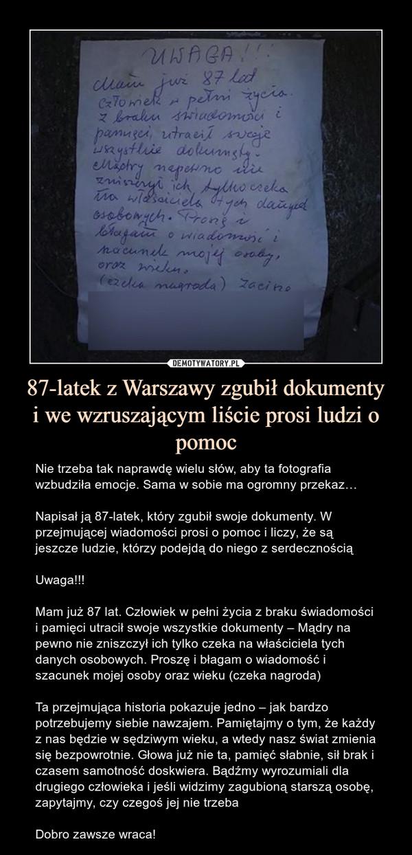 87-latek z Warszawy zgubił dokumentyi we wzruszającym liście prosi ludzi o pomoc – Nie trzeba tak naprawdę wielu słów, aby ta fotografia wzbudziła emocje. Sama w sobie ma ogromny przekaz…Napisał ją 87-latek, który zgubił swoje dokumenty. W przejmującej wiadomości prosi o pomoc i liczy, że są jeszcze ludzie, którzy podejdą do niego z serdecznościąUwaga!!!Mam już 87 lat. Człowiek w pełni życia z braku świadomości i pamięci utracił swoje wszystkie dokumenty – Mądry na pewno nie zniszczył ich tylko czeka na właściciela tych danych osobowych. Proszę i błagam o wiadomość i szacunek mojej osoby oraz wieku (czeka nagroda)Ta przejmująca historia pokazuje jedno – jak bardzo potrzebujemy siebie nawzajem. Pamiętajmy o tym, że każdy z nas będzie w sędziwym wieku, a wtedy nasz świat zmienia się bezpowrotnie. Głowa już nie ta, pamięć słabnie, sił brak i czasem samotność doskwiera. Bądźmy wyrozumiali dla drugiego człowieka i jeśli widzimy zagubioną starszą osobę, zapytajmy, czy czegoś jej nie trzebaDobro zawsze wraca!