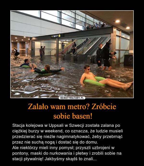 Zalało wam metro? Zróbcie sobie basen! – Stacja kolejowa w Uppsali w Szwecji została zalana po ciężkiej burzy w weekend, co oznacza, że ludzie musieli przedzierać się nieźle nagimnatykować, żeby przebrnąć przez nie suchą nogą i dostać się do domu. Ale niektórzy mieli inny pomysł; przyszli uzbrojeni w pontony, maski do nurkowania i płetwy i zrobili sobie na stacji pływalnię! Jakbyśmy skądś to znali...