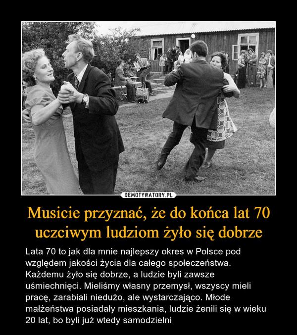 Musicie przyznać, że do końca lat 70 uczciwym ludziom żyło się dobrze – Lata 70 to jak dla mnie najlepszy okres w Polsce pod względem jakości życia dla całego społeczeństwa. Każdemu żyło się dobrze, a ludzie byli zawsze uśmiechnięci. Mieliśmy własny przemysł, wszyscy mieli pracę, zarabiali niedużo, ale wystarczająco. Młode małżeństwa posiadały mieszkania, ludzie żenili się w wieku 20 lat, bo byli już wtedy samodzielni