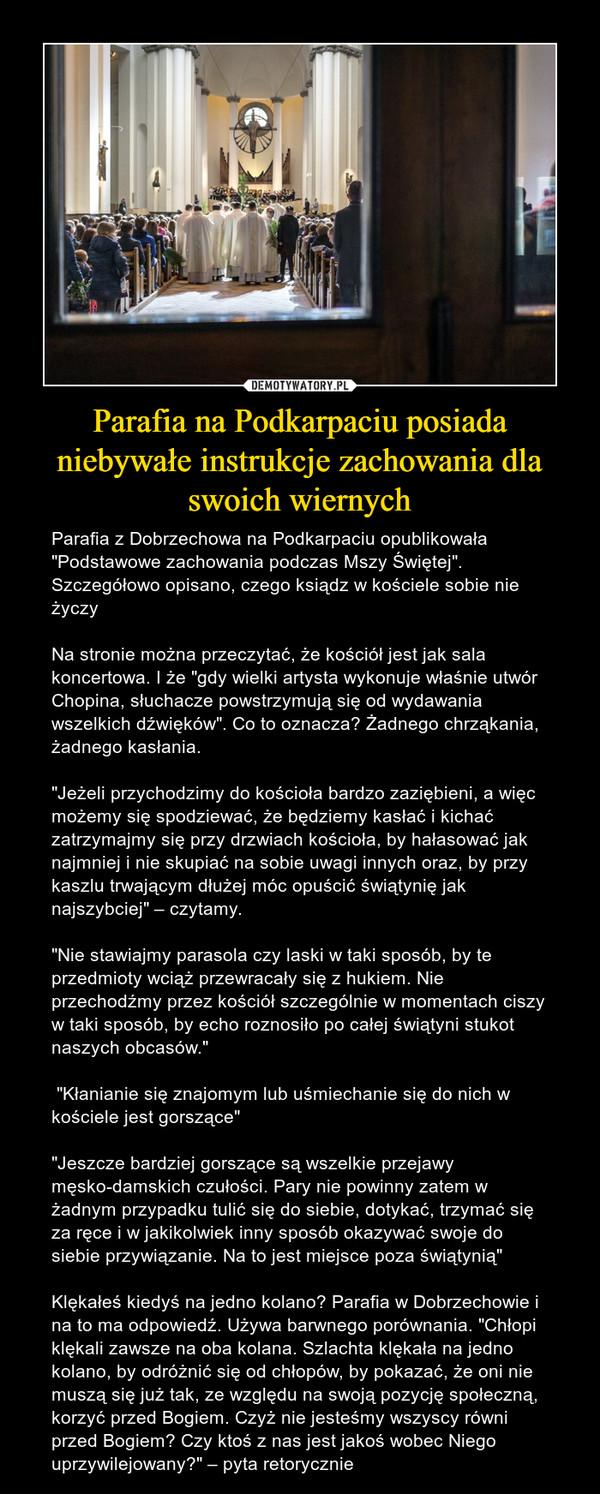 """Parafia na Podkarpaciu posiada niebywałe instrukcje zachowania dla swoich wiernych – Parafia z Dobrzechowa na Podkarpaciu opublikowała """"Podstawowe zachowania podczas Mszy Świętej"""". Szczegółowo opisano, czego ksiądz w kościele sobie nie życzyNa stronie można przeczytać, że kościół jest jak sala koncertowa. I że """"gdy wielki artysta wykonuje właśnie utwór Chopina, słuchacze powstrzymują się od wydawania wszelkich dźwięków"""". Co to oznacza? Żadnego chrząkania, żadnego kasłania.""""Jeżeli przychodzimy do kościoła bardzo zaziębieni, a więc możemy się spodziewać, że będziemy kasłać i kichać zatrzymajmy się przy drzwiach kościoła, by hałasować jak najmniej i nie skupiać na sobie uwagi innych oraz, by przy kaszlu trwającym dłużej móc opuścić świątynię jak najszybciej"""" – czytamy.""""Nie stawiajmy parasola czy laski w taki sposób, by te przedmioty wciąż przewracały się z hukiem. Nie przechodźmy przez kościół szczególnie w momentach ciszy w taki sposób, by echo roznosiło po całej świątyni stukot naszych obcasów."""" """"Kłanianie się znajomym lub uśmiechanie się do nich w kościele jest gorszące""""""""Jeszcze bardziej gorszące są wszelkie przejawy męsko-damskich czułości. Pary nie powinny zatem w żadnym przypadku tulić się do siebie, dotykać, trzymać się za ręce i w jakikolwiek inny sposób okazywać swoje do siebie przywiązanie. Na to jest miejsce poza świątynią""""Klękałeś kiedyś na jedno kolano? Parafia w Dobrzechowie i na to ma odpowiedź. Używa barwnego porównania. """"Chłopi klękali zawsze na oba kolana. Szlachta klękała na jedno kolano, by odróżnić się od chłopów, by pokazać, że oni nie muszą się już tak, ze względu na swoją pozycję społeczną, korzyć przed Bogiem. Czyż nie jesteśmy wszyscy równi przed Bogiem? Czy ktoś z nas jest jakoś wobec Niego uprzywilejowany?"""" – pyta retorycznie"""