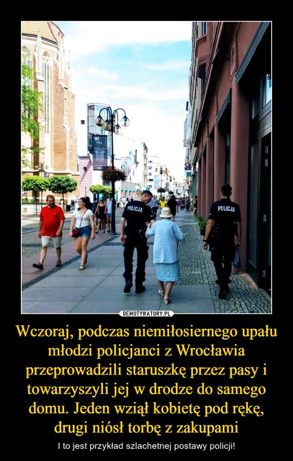 Wczoraj, podczas niemiłosiernego upału młodzi policjanci z Wrocławia przeprowadzili staruszkę przez pasy i towarzyszyli jej w drodze do samego domu. Jeden wziął kobietę pod rękę, drugi niósł torbę z zakupami – I to jest przykład szlachetnej postawy policji!