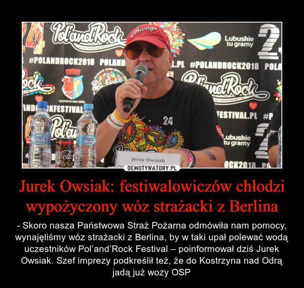 Jurek Owsiak: festiwalowiczów chłodzi wypożyczony wóz strażacki z Berlina – - Skoro nasza Państwowa Straż Pożarna odmówiła nam pomocy, wynajęliśmy wóz strażacki z Berlina, by w taki upał polewać wodą uczestników Pol'and'Rock Festival – poinformował dziś Jurek Owsiak. Szef imprezy podkreślił też, że do Kostrzyna nad Odrą jadą już wozy OSP