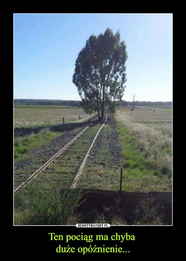 Ten pociąg ma chyba duże opóźnienie... –
