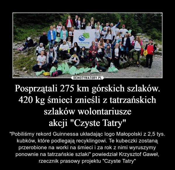 """Posprzątali 275 km górskich szlaków. 420 kg śmieci znieśli z tatrzańskich szlaków wolontariuszeakcji """"Czyste Tatry"""" – """"Pobiliśmy rekord Guinnessa układając logo Małopolski z 2,5 tys. kubków, które podlegają recyklingowi. Te kubeczki zostaną przerobione na worki na śmieci i za rok z nimi wyruszymy ponownie na tatrzańskie szlaki"""" powiedział Krzysztof Gaweł, rzecznik prasowy projektu """"Czyste Tatry"""""""