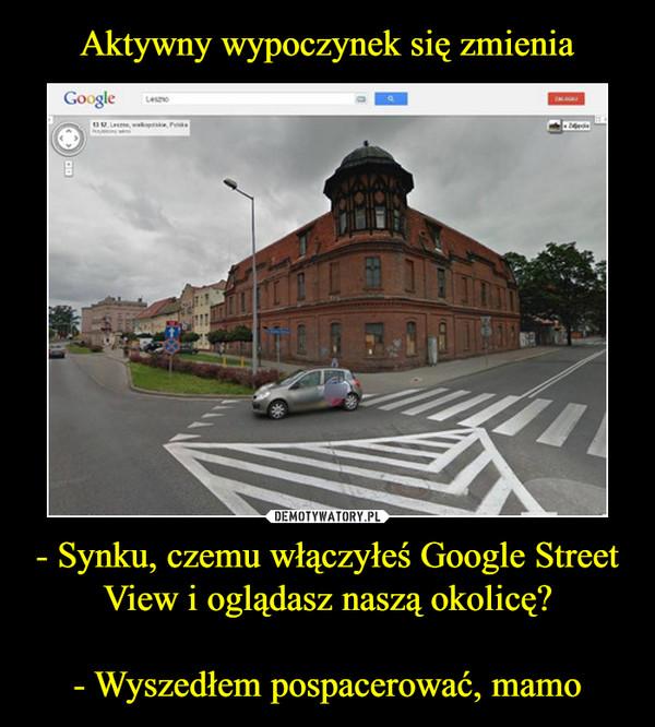 - Synku, czemu włączyłeś Google Street View i oglądasz naszą okolicę?- Wyszedłem pospacerować, mamo –