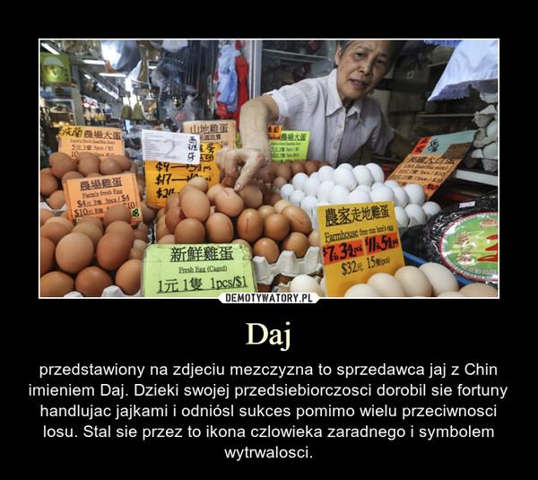 Daj – przedstawiony na zdjeciu mezczyzna to sprzedawca jaj z Chin imieniem Daj. Dzieki swojej przedsiebiorczosci dorobil sie fortuny handlujac jajkami i odniósl sukces pomimo wielu przeciwnosci losu. Stal sie przez to ikona czlowieka zaradnego i symbolem wytrwalosci.