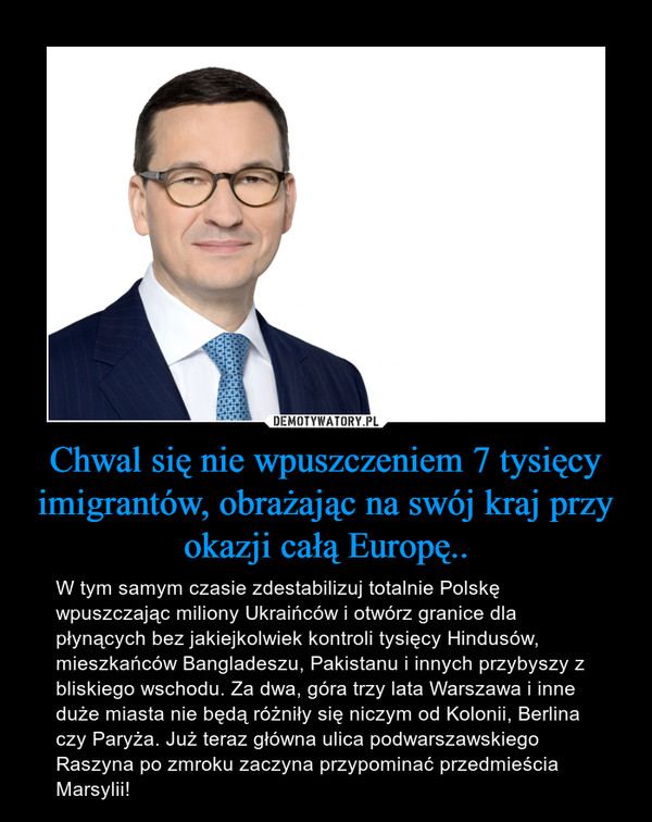 Chwal się nie wpuszczeniem 7 tysięcy imigrantów, obrażając na swój kraj przy okazji całą Europę.. – W tym samym czasie zdestabilizuj totalnie Polskę wpuszczając miliony Ukraińców i otwórz granice dla płynących bez jakiejkolwiek kontroli tysięcy Hindusów, mieszkańców Bangladeszu, Pakistanu i innych przybyszy z bliskiego wschodu. Za dwa, góra trzy lata Warszawa i inne duże miasta nie będą różniły się niczym od Kolonii, Berlina czy Paryża. Już teraz główna ulica podwarszawskiego Raszyna po zmroku zaczyna przypominać przedmieścia Marsylii!