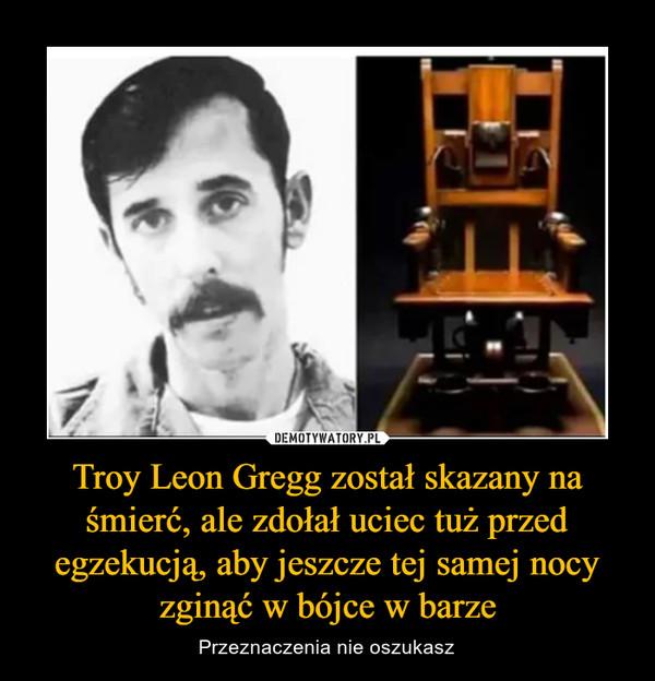 Troy Leon Gregg został skazany na śmierć, ale zdołał uciec tuż przed egzekucją, aby jeszcze tej samej nocy zginąć w bójce w barze – Przeznaczenia nie oszukasz