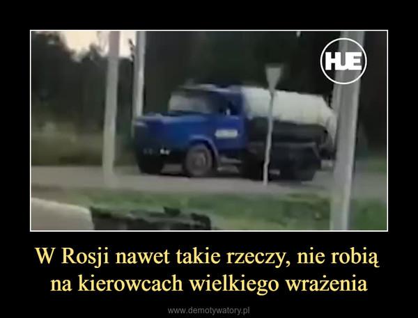 W Rosji nawet takie rzeczy, nie robią na kierowcach wielkiego wrażenia –