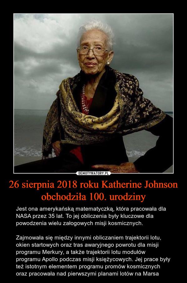 26 sierpnia 2018 roku Katherine Johnson obchodziła 100. urodziny – Jest ona amerykańską matematyczką, która pracowała dla NASA przez 35 lat. To jej obliczenia były kluczowe dla powodzenia wielu załogowych misji kosmicznych.Zajmowała się między innymi obliczaniem trajektorii lotu, okien startowych oraz tras awaryjnego powrotu dla misji programu Merkury, a także trajektorii lotu modułów programu Apollo podczas misji księżycowych. Jej prace były też istotnym elementem programu promów kosmicznych oraz pracowała nad pierwszymi planami lotów na Marsa