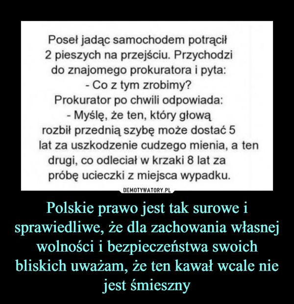 Polskie prawo jest tak surowe i sprawiedliwe, że dla zachowania własnej wolności i bezpieczeństwa swoich bliskich uważam, że ten kawał wcale nie jest śmieszny –  Poseł jadąc samochodem potrącił2 pieszych na przejściu. Przychodzido znajomego prokuratora i pyta:Co z tym zrobimy?Prokurator po chwili odpowiada:- Myślę, że ten, który głowąrozbił przednią szybę może dostać 5lat za uszkodzenie cudzego mienia, a tendrugi, co odlecial w krzaki 8 lat zapróbę ucieczki z miejsca wypadku.