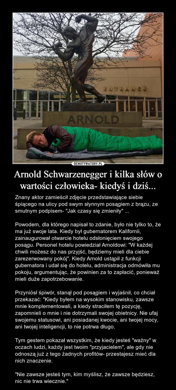 """Arnold Schwarzenegger i kilka słów o wartości człowieka- kiedyś i dziś... – Znany aktor zamieścił zdjęcie przedstawiające siebie śpiącego na ulicy pod swym słynnym posągiem z brązu, ze smutnym podpisem- """"Jak czasy się zmieniły"""" ...Powodem, dla którego napisał to zdanie, było nie tylko to, że ma już swoje lata. Kiedy był gubernatorem Kalifornii, zainaugurował otwarcie hotelu odsłonięciem swojego posągu. Personel hotelu powiedział Arnoldowi: """"W każdej chwili możesz do nas przyjść, będziemy mieli dla ciebie zarezerwowany pokój"""". Kiedy Arnold ustąpił z funkcji gubernatora i udał się do hotelu, administracja odmówiła mu pokoju, argumentując, że powinien za to zapłacić, ponieważ mieli duże zapotrzebowanie.Przyniósł śpiwór, stanął pod posągiem i wyjaśnił, co chciał przekazać: """"Kiedy byłem na wysokim stanowisku, zawsze mnie komplementowali, a kiedy straciłem tę pozycję, zapomnieli o mnie i nie dotrzymali swojej obietnicy. Nie ufaj swojemu statusowi, ani posiadanej kwocie, ani twojej mocy, ani twojej inteligencji, to nie potrwa długo.Tym gestem pokazał wszystkim, że kiedy jesteś """"ważny"""" w oczach ludzi, każdy jest twoim """"przyjacielem"""", ale gdy nie odnoszą już z tego żadnych profitów- przestajesz mieć dla nich znaczenie.""""Nie zawsze jesteś tym, kim myślisz, że zawsze będziesz, nic nie trwa wiecznie."""""""