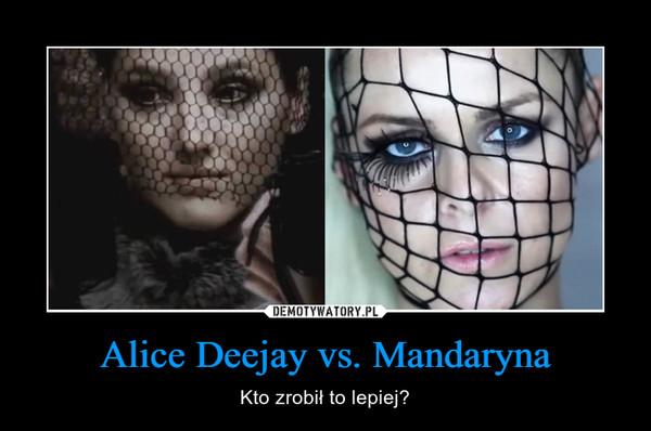 Alice Deejay vs. Mandaryna – Kto zrobił to lepiej?