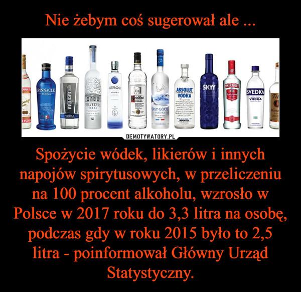 Spożycie wódek, likierów i innych napojów spirytusowych, w przeliczeniu na 100 procent alkoholu, wzrosło w Polsce w 2017 roku do 3,3 litra na osobę, podczas gdy w roku 2015 było to 2,5 litra - poinformował Główny Urząd Statystyczny. –