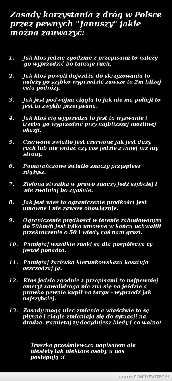 """Zasady Drogowe –  Zasady korzystania z dróg w Polsce przez pewnych """"Januszy"""" jakie można zauważyć: 1. Jak ktoś jedzie zgodznie z przepisami to należy go wyprzedzić bo tamuje ruch, 2. Jak ktoś powoli dojeżdża do skrzyżowania to należy go szybko wyprzedzić zawsze to 2m bliżej celu podróży. 3. Jak jest podwójna ciągła to jak nie ma policji to jest to zwykła przerywana. 4. Jak ktoś cię wyprzedza to jest to wyzwanie i trzeba go wyprzedzić przy najbliższej możliwej okazji. 5. Czerwone światło jest czerwone jak jest duży nich lub nie widać czy coś jedzie z innej niż my strony. 6. Pomarańczowe światło znaczy przyspiesz zdążysz. 7. Zielona strzałka w prawo znaczy jedź szybciej i nie zwalniaj bo zgaśnie. 8. Jak jest wieś to ograniczenie prędkości jest umowne i nie zawsze obowiązuje. 9. Ograniczenie prędkości w terenie zabudowanym do 50km/h jest tylko umowne w końcu uchwalili przekroczenie o 50 i wtedy coś nam grozi. 10. Pamiętaj wszelkie znaki są dla pospólstwa ty jesteś ponadto. 11. Pamiętaj żarówka kierunkowskazu kosztuje oszczędzaj ją. 12. Ktoś jedzie zgodnie z przepisami to najpewniej emeryt zawalidroga nie zna się na jeździe a prawko pewnie kupił na targu - wyprzedź jak najszybciej. 13. Zasady mogą ulec zmianie a właściwie to są płynne i ciągle zmieniają się do sytuacji na drodze. Pamiętaj ty decydujesz kiedy i co wolno! Troszkę prześmiewczo napisałem ale niestety tak niektóre osoby u nas postępują :("""