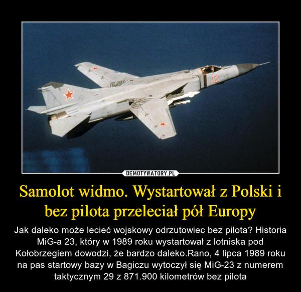 Samolot widmo. Wystartował z Polski i bez pilota przeleciał pół Europy – Jak daleko może lecieć wojskowy odrzutowiec bez pilota? Historia MiG-a 23, który w 1989 roku wystartował z lotniska pod Kołobrzegiem dowodzi, że bardzo daleko.Rano, 4 lipca 1989 roku na pas startowy bazy w Bagiczu wytoczył się MiG-23 z numerem taktycznym 29 z 871.900 kilometrów bez pilota