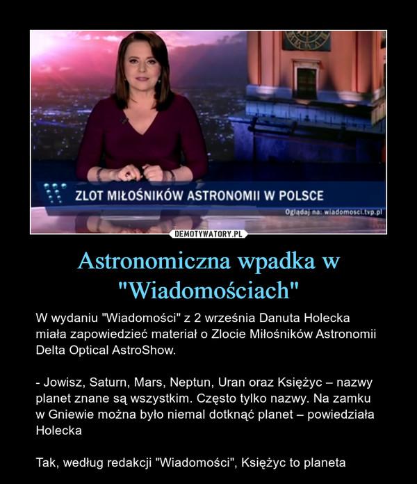 """Astronomiczna wpadka w """"Wiadomościach"""" – W wydaniu """"Wiadomości"""" z 2 września Danuta Holecka miała zapowiedzieć materiał o Zlocie Miłośników Astronomii Delta Optical AstroShow.- Jowisz, Saturn, Mars, Neptun, Uran oraz Księżyc – nazwy planet znane są wszystkim. Często tylko nazwy. Na zamku w Gniewie można było niemal dotknąć planet – powiedziała HoleckaTak, według redakcji """"Wiadomości"""", Księżyc to planeta"""