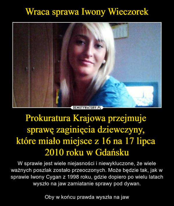 Prokuratura Krajowa przejmuje sprawę zaginięcia dziewczyny, które miało miejsce z 16 na 17 lipca 2010 roku w Gdańsku – W sprawie jest wiele niejasności i niewykluczone, że wiele ważnych poszlak zostało przeoczonych. Może będzie tak, jak w sprawie Iwony Cygan z 1998 roku, gdzie dopiero po wielu latach wyszło na jaw zamiatanie sprawy pod dywan.Oby w końcu prawda wyszła na jaw