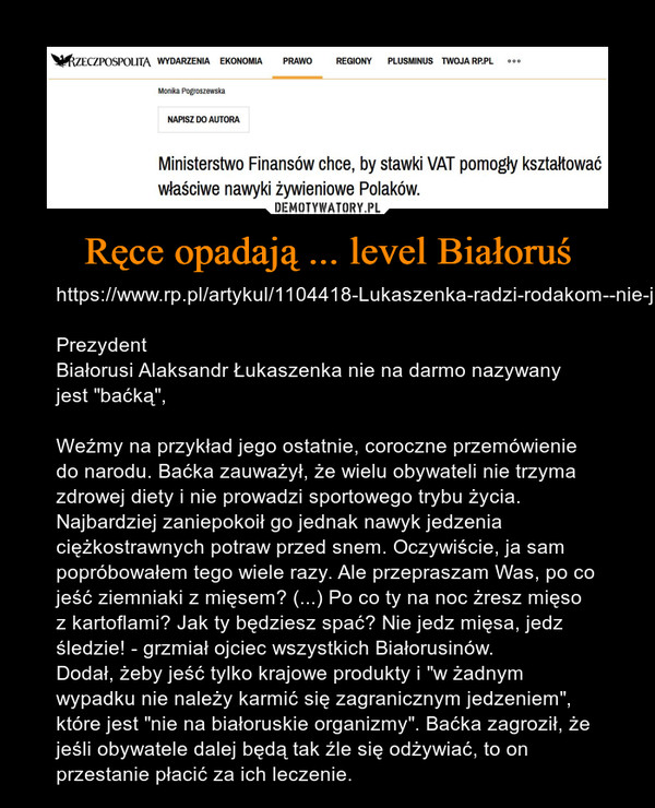 """Ręce opadają ... level Białoruś – https://www.rp.pl/artykul/1104418-Lukaszenka-radzi-rodakom--nie-jedzcie-ziemniakow-z-miesem.htmlPrezydent Białorusi Alaksandr Łukaszenka nie na darmo nazywany jest """"baćką"""", Weźmy na przykład jego ostatnie, coroczne przemówienie do narodu. Baćka zauważył, że wielu obywateli nie trzyma zdrowej diety i nie prowadzi sportowego trybu życia. Najbardziej zaniepokoił go jednak nawyk jedzenia ciężkostrawnych potraw przed snem. Oczywiście, ja sam popróbowałem tego wiele razy. Ale przepraszam Was, po co jeść ziemniaki z mięsem? (...) Po co ty na noc żresz mięso z kartoflami? Jak ty będziesz spać? Nie jedz mięsa, jedz śledzie! - grzmiał ojciec wszystkich Białorusinów.Dodał, żeby jeść tylko krajowe produkty i """"w żadnym wypadku nie należy karmić się zagranicznym jedzeniem"""", które jest """"nie na białoruskie organizmy"""". Baćka zagroził, że jeśli obywatele dalej będą tak źle się odżywiać, to on przestanie płacić za ich leczenie."""