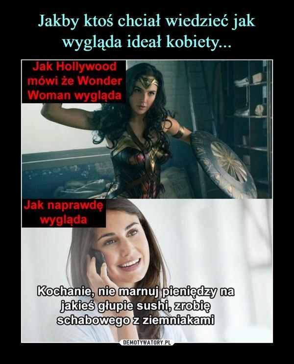 –  Jak Hollywood mówi że Wonder Woman wyglądaJak naprawdę wyglądaKochanie, nie marnuj pieniędzy na jakieś głupie sushi, zrobię schabowego z ziemniakami