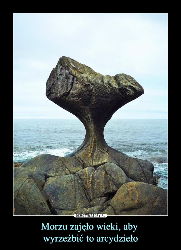Morzu zajęło wieki, aby wyrzeźbić to arcydzieło –