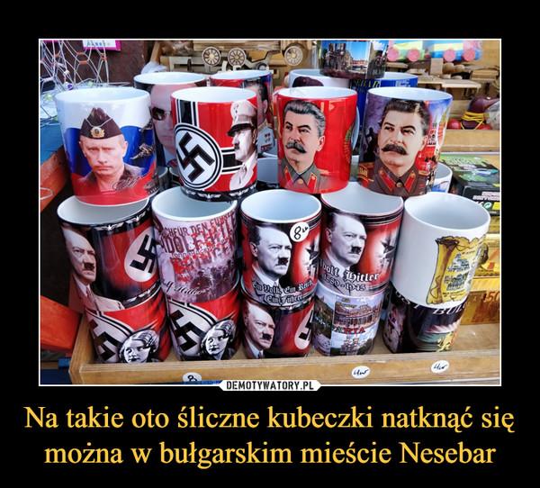 Na takie oto śliczne kubeczki natknąć się można w bułgarskim mieście Nesebar –