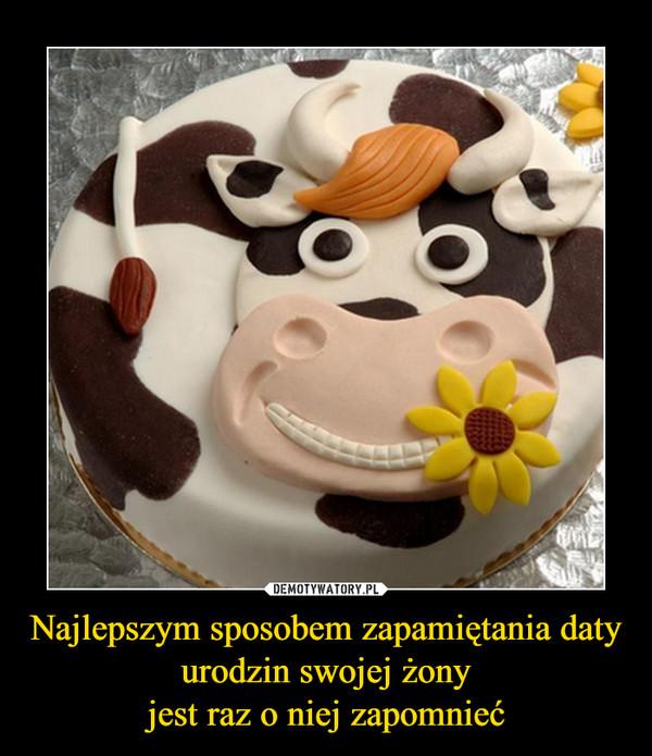 Najlepszym sposobem zapamiętania daty urodzin swojej żonyjest raz o niej zapomnieć –