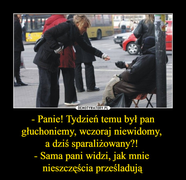 - Panie! Tydzień temu był pan głuchoniemy, wczoraj niewidomy, a dziś sparaliżowany?! - Sama pani widzi, jak mnie nieszczęścia prześladują –