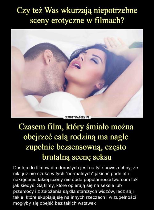 Czy też Was wkurzają niepotrzebne sceny erotyczne w filmach? Czasem film, który śmiało można  obejrzeć całą rodziną ma nagle  zupełnie bezsensowną, często  brutalną scenę seksu