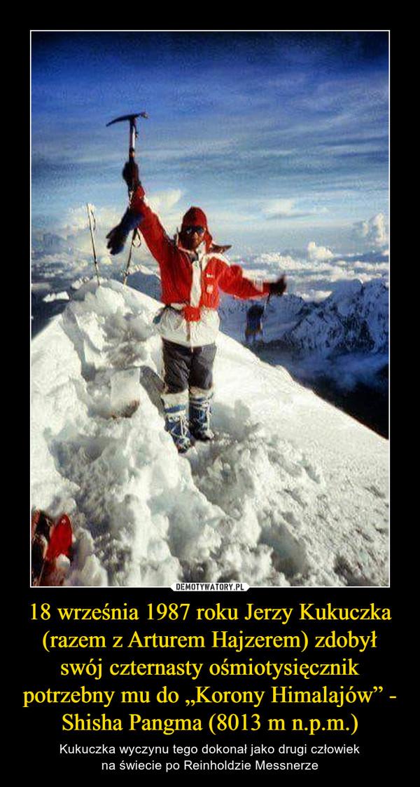 """18 września 1987 roku Jerzy Kukuczka (razem z Arturem Hajzerem) zdobył swój czternasty ośmiotysięcznik potrzebny mu do """"Korony Himalajów"""" - Shisha Pangma (8013 m n.p.m.) – Kukuczka wyczynu tego dokonał jako drugi człowiekna świecie po Reinholdzie Messnerze"""