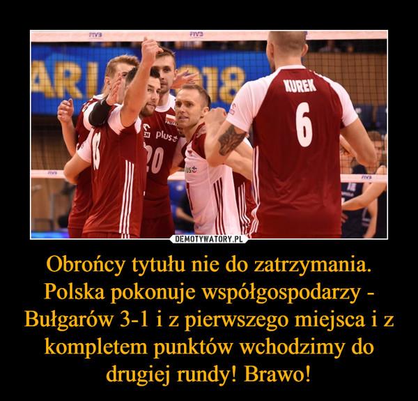Obrońcy tytułu nie do zatrzymania. Polska pokonuje współgospodarzy - Bułgarów 3-1 i z pierwszego miejsca i z kompletem punktów wchodzimy do drugiej rundy! Brawo! –
