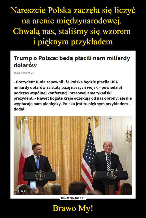 Brawo My! –  Trump o Polsce: będą płacili nam miliardy dolarów- Prezydent Duda zapewnił, że Polska będzie płaciła USA miliardy dolarów za stałą bazę naszych wojsk – powiedział podczas wspólnej konferencji prasowej amerykański prezydent. - Nawet bogate kraje oczekują od nas obrony, ale nie wypłacają nam pieniędzy. Polska jest tu pięknym przykładem – dodał.