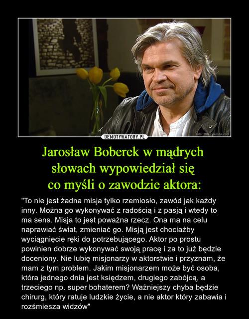 Jarosław Boberek w mądrych  słowach wypowiedział się  co myśli o zawodzie aktora: