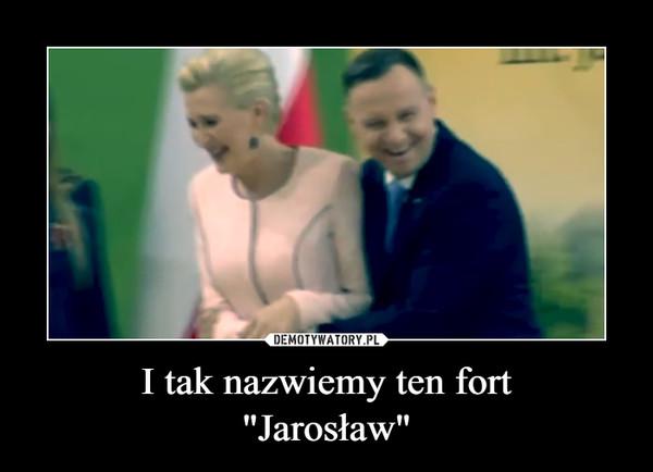 """I tak nazwiemy ten fort""""Jarosław"""" –"""