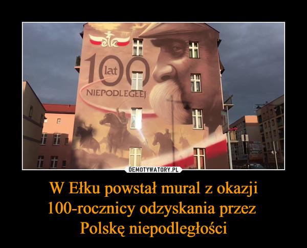 W Ełku powstał mural z okazji 100-rocznicy odzyskania przez Polskę niepodległości –
