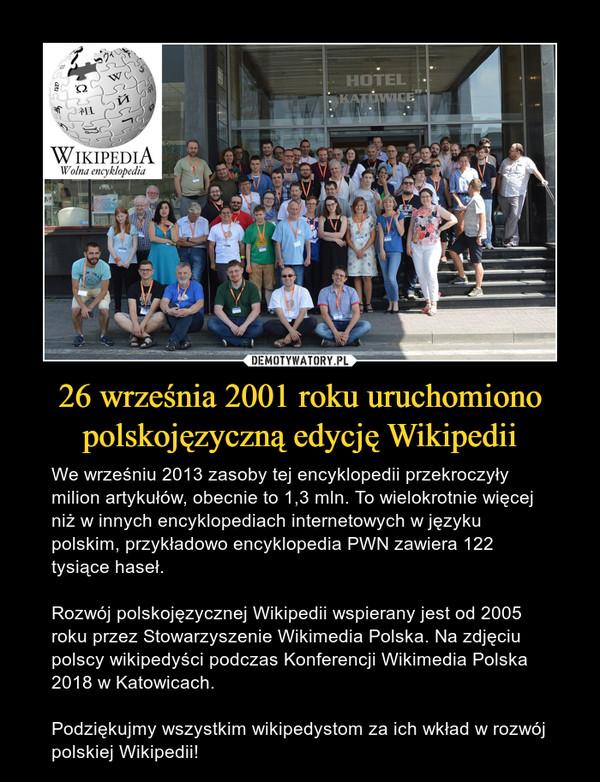 26 września 2001 roku uruchomiono polskojęzyczną edycję Wikipedii – We wrześniu 2013 zasoby tej encyklopedii przekroczyły milion artykułów, obecnie to 1,3 mln. To wielokrotnie więcej niż w innych encyklopediach internetowych w języku polskim, przykładowo encyklopedia PWN zawiera 122 tysiące haseł. Rozwój polskojęzycznej Wikipedii wspierany jest od 2005 roku przez Stowarzyszenie Wikimedia Polska. Na zdjęciu polscy wikipedyści podczas Konferencji Wikimedia Polska 2018 w Katowicach.Podziękujmy wszystkim wikipedystom za ich wkład w rozwój polskiej Wikipedii!