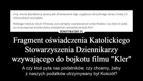 """Fragment oświadczenia Katolickiego Stowarzyszenia Dziennikarzy wzywającego do bojkotu filmu """"Kler"""" – A czy ktoś pyta nas podatników, czy chcemy, żebyz naszych podatków utrzymywany był Kościół? Inną, równie skandaliczną sprawą jest sfinansowanie tego wyjątkowo obrzydliwego obrazu kwotą 3,5 miliona złotych ze środków Polskiego Instytutu Sztuki Filmowej, czyli pieniędzy wypracowanych przez Polaków. Czy ktoś ich pytał, czy chcą wesprzeć antyklerykalny, antykatolicki i antypolski de facto film,"""