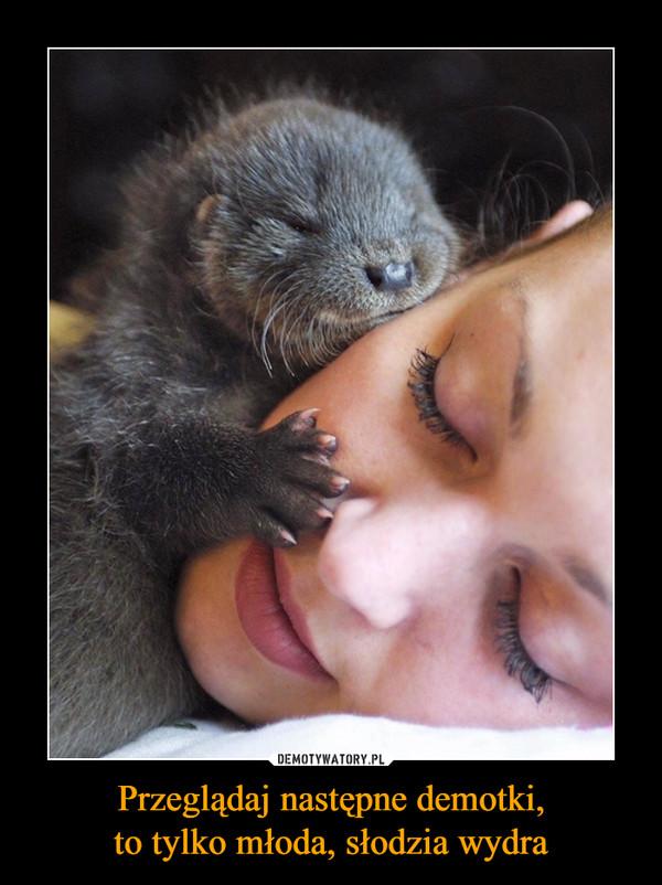 Przeglądaj następne demotki,to tylko młoda, słodzia wydra –