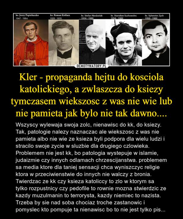 Kler - propaganda hejtu do kosciola katolickiego, a zwlaszcza do ksiezy tymczasem wiekszosc z was nie wie lub nie pamieta jak bylo nie tak dawno.... – Wszyscy wylewaja swoja zolc, nienawisc do kk, do ksiezy. Tak, patologie nalezy naznaczac ale wiekszosc z was nie pamieta albo nie wie ze ksieza byli podpora dla wielu ludzi i stracilo swoje zycie w sluzbie dla drugiego czlowieka. Problemem nie jest kk, bo patologia wystepuje w islamie, judaizmie czy innych odlamach chrzescijanstwa. problemem sa media ktore dla taniej sensacji chca wyniszczyc religie ktora w przeciwienstwie do innych nie walczy z bronia. Twierdzac ze kk czy ksieza katoliccy to zlo w ktorym sa tylko rozpustnicy czy pedofile to rownie mozna stwierdzic ze kazdy muzulmanin to terrorysta, kazdy niemiec to nazista. Trzeba by sie nad soba chociaz troche zastanowic i pomyslec kto pompuje ta nienawisc bo to nie jest tylko pis...