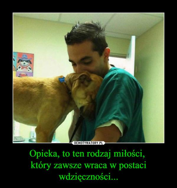 Opieka, to ten rodzaj miłości, który zawsze wraca w postaci wdzięczności... –