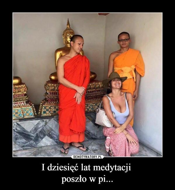 I dziesięć lat medytacji poszło w pi... –