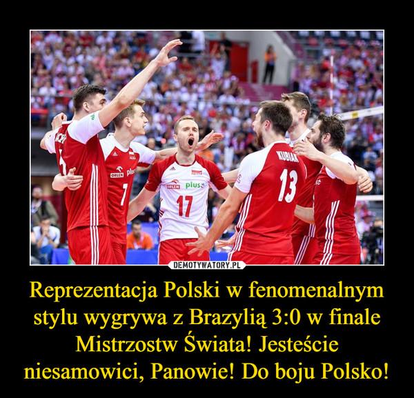Reprezentacja Polski w fenomenalnym stylu wygrywa z Brazylią 3:0 w finale Mistrzostw Świata! Jesteście niesamowici, Panowie! Do boju Polsko! –