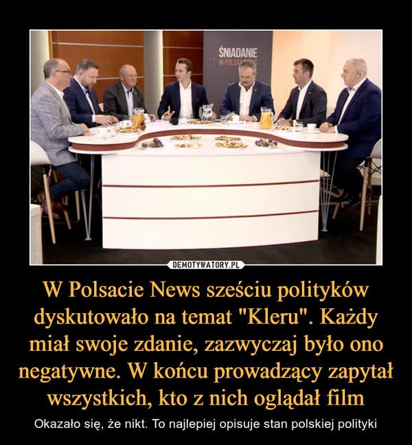 """W Polsacie News sześciu polityków dyskutowało na temat """"Kleru"""". Każdy miał swoje zdanie, zazwyczaj było ono negatywne. W końcu prowadzący zapytał wszystkich, kto z nich oglądał film – Okazało się, że nikt. To najlepiej opisuje stan polskiej polityki"""