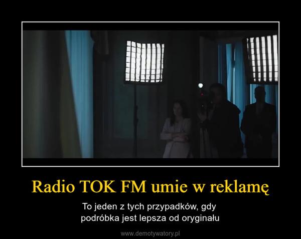 Radio TOK FM umie w reklamę – To jeden z tych przypadków, gdy podróbka jest lepsza od oryginału