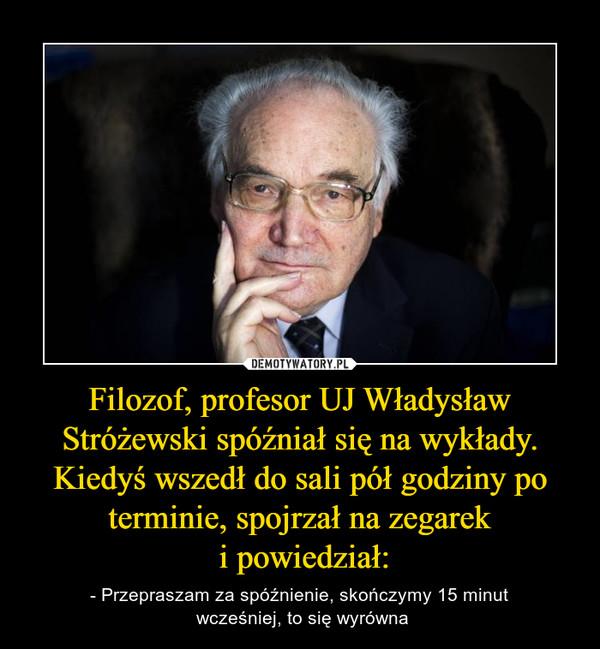 Filozof, profesor UJ Władysław Stróżewski spóźniał się na wykłady. Kiedyś wszedł do sali pół godziny po terminie, spojrzał na zegarek i powiedział: – - Przepraszam za spóźnienie, skończymy 15 minut wcześniej, to się wyrówna