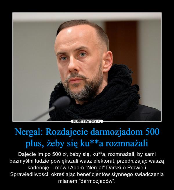 """Nergal: Rozdajecie darmozjadom 500 plus, żeby się ku**a rozmnażali – Dajecie im po 500 zł, żeby się, ku**a, rozmnażali, by sami bezmyślni ludzie powiększali wasz elektorat, przedłużając waszą kadencję – mówił Adam """"Nergal"""" Darski o Prawie i Sprawiedliwości, określając beneficjentów słynnego świadczenia mianem """"darmozjadów""""."""